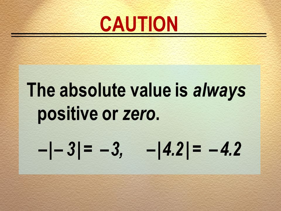CAUTION The absolute value is always positive or zero.