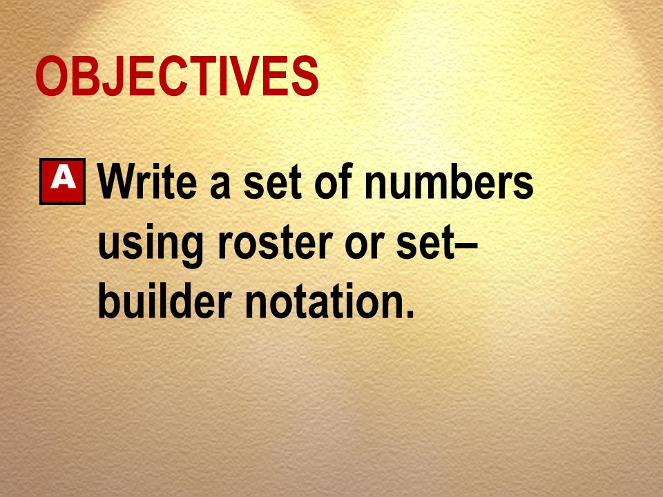 OBJECTIVES A Write a set of numbers using roster or set–builder notation.