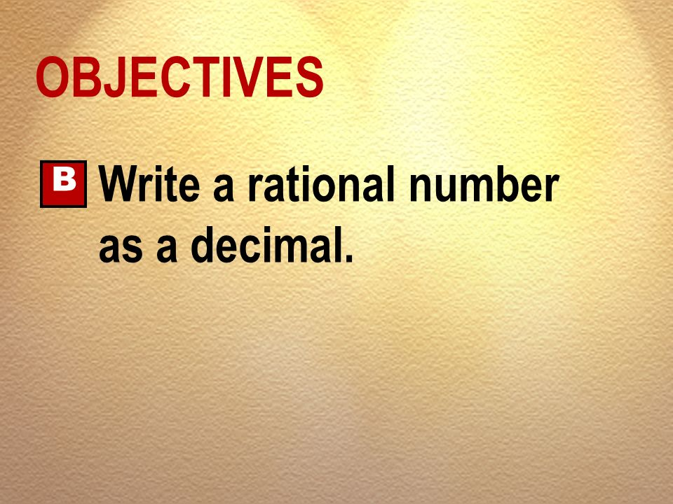 OBJECTIVES B Write a rational number as a decimal.