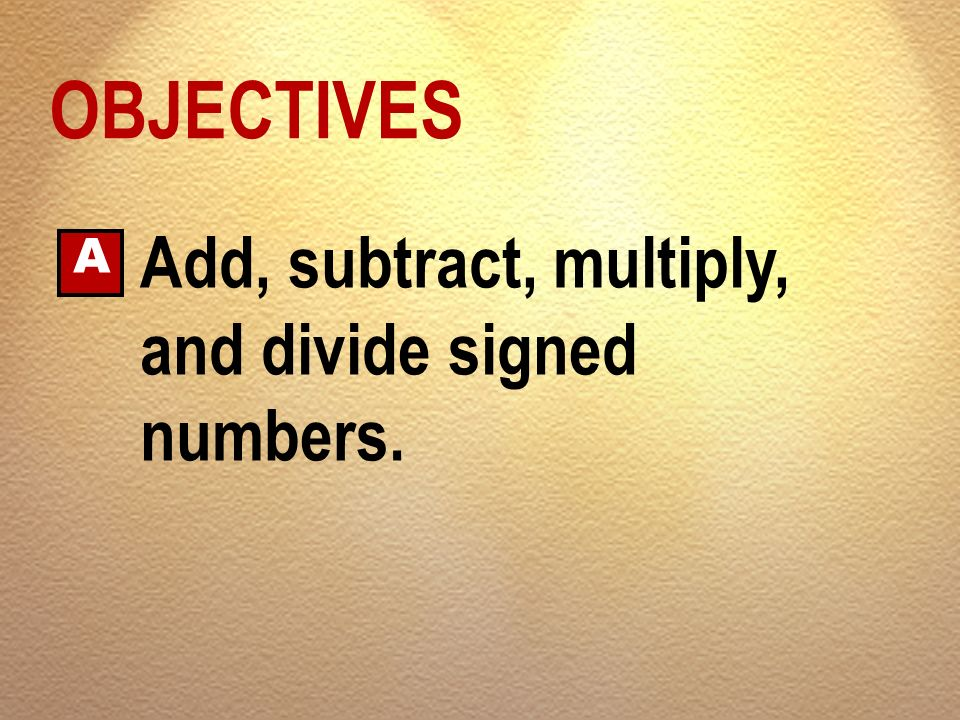 OBJECTIVES A Add, subtract, multiply, and divide signed numbers.