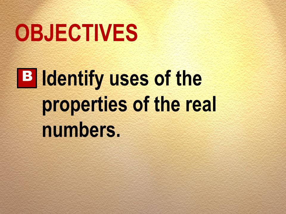 OBJECTIVES B Identify uses of the properties of the real numbers.