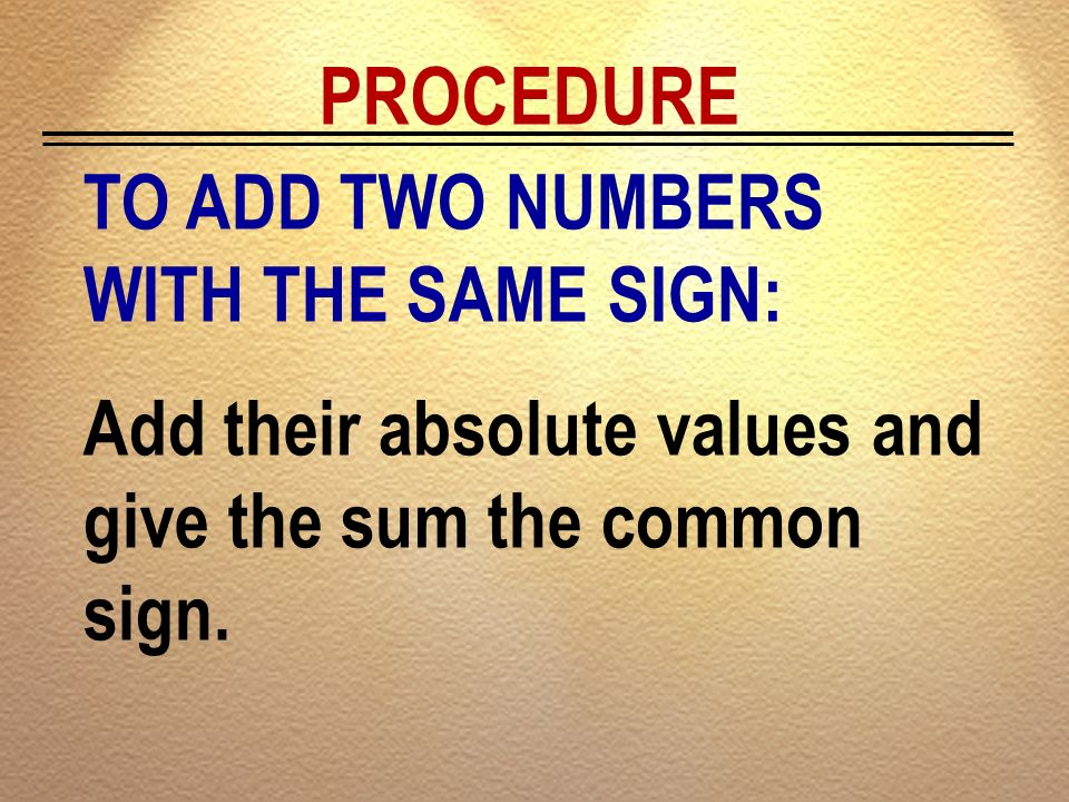 PROCEDURE TO ADD TWO NUMBERS WITH THE SAME SIGN: