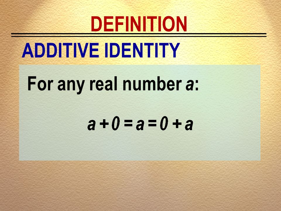 DEFINITION ADDITIVE IDENTITY For any real number a: