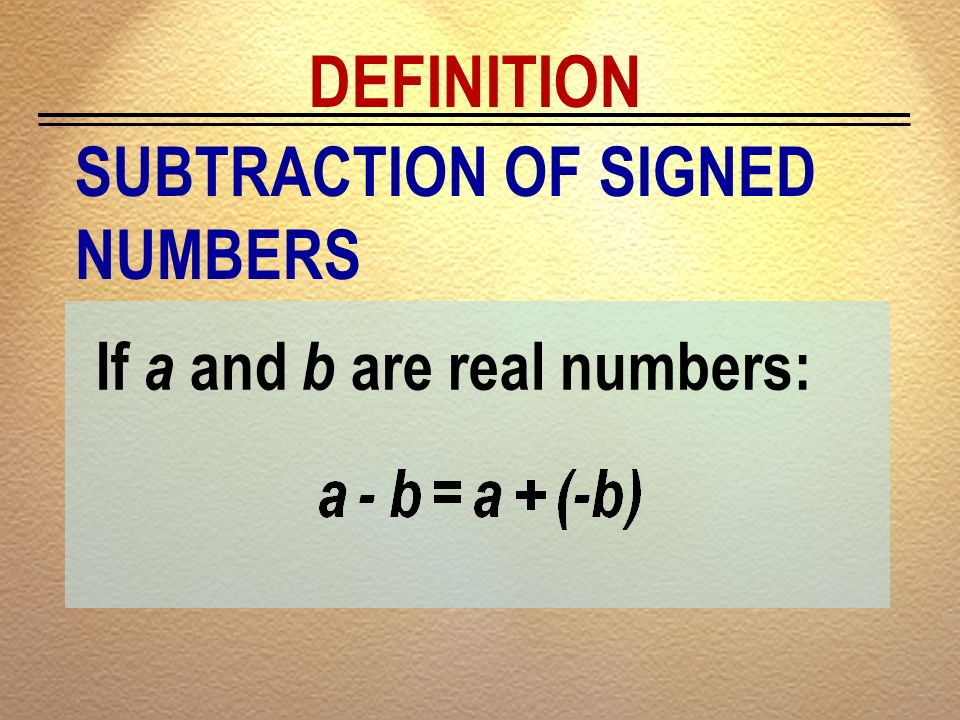 DEFINITION SUBTRACTION OF SIGNED NUMBERS If a and b are real numbers: