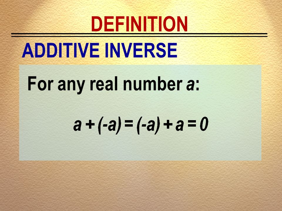 DEFINITION ADDITIVE INVERSE For any real number a:
