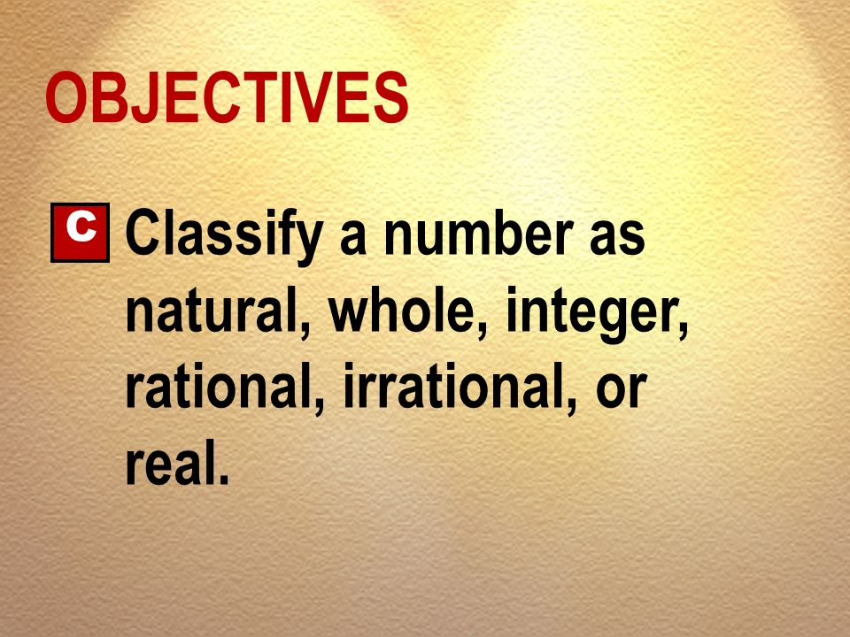 OBJECTIVES C Classify a number as natural, whole, integer, rational, irrational, or real.