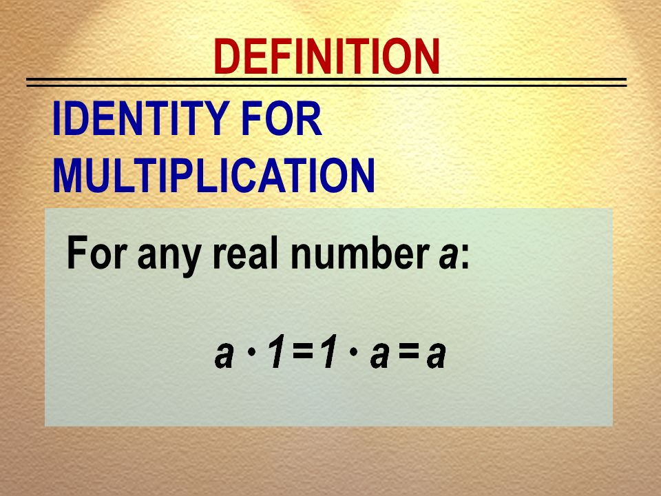 DEFINITION IDENTITY FOR MULTIPLICATION For any real number a: