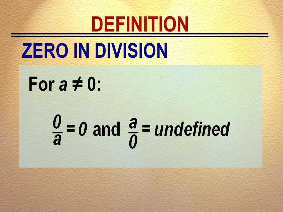 DEFINITION ZERO IN DIVISION For a ≠ 0: