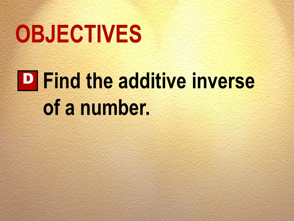 OBJECTIVES D Find the additive inverse of a number.