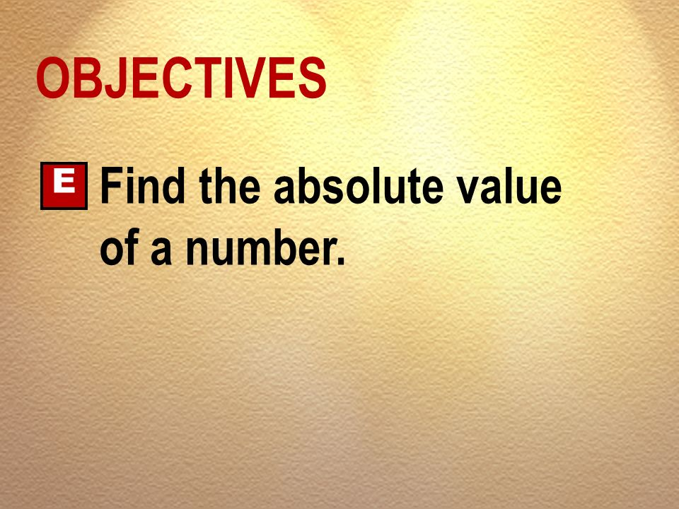 OBJECTIVES E Find the absolute value of a number.