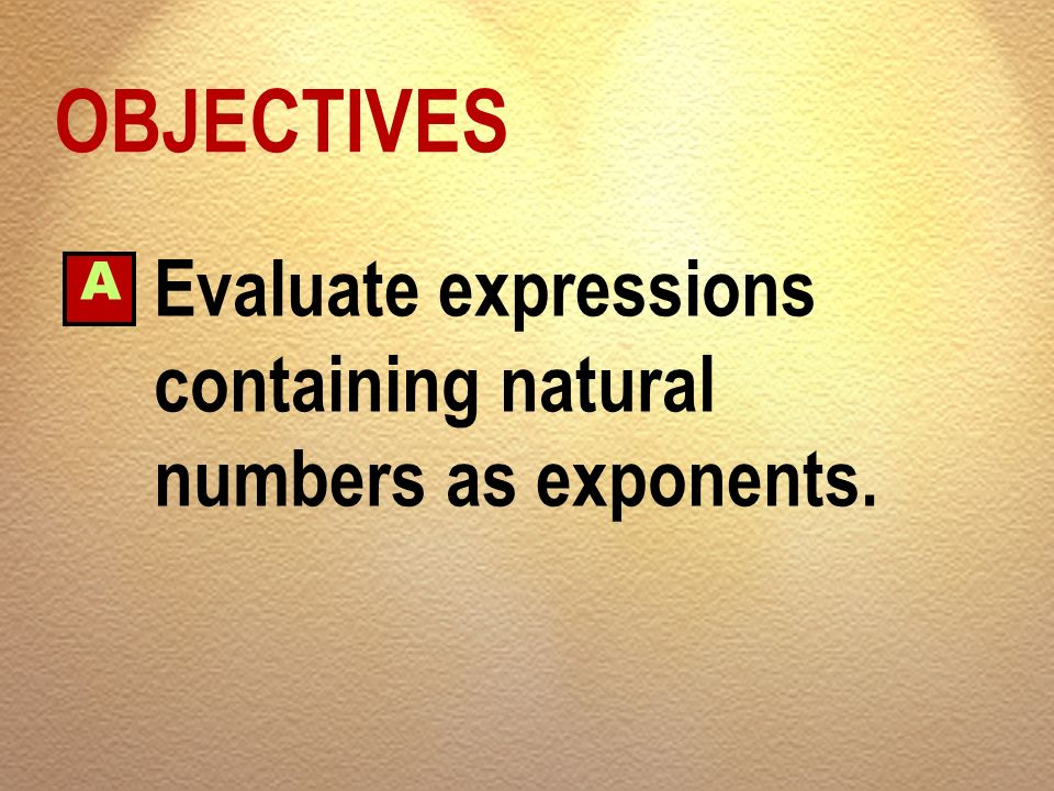 OBJECTIVES A Evaluate expressions containing natural numbers as exponents.