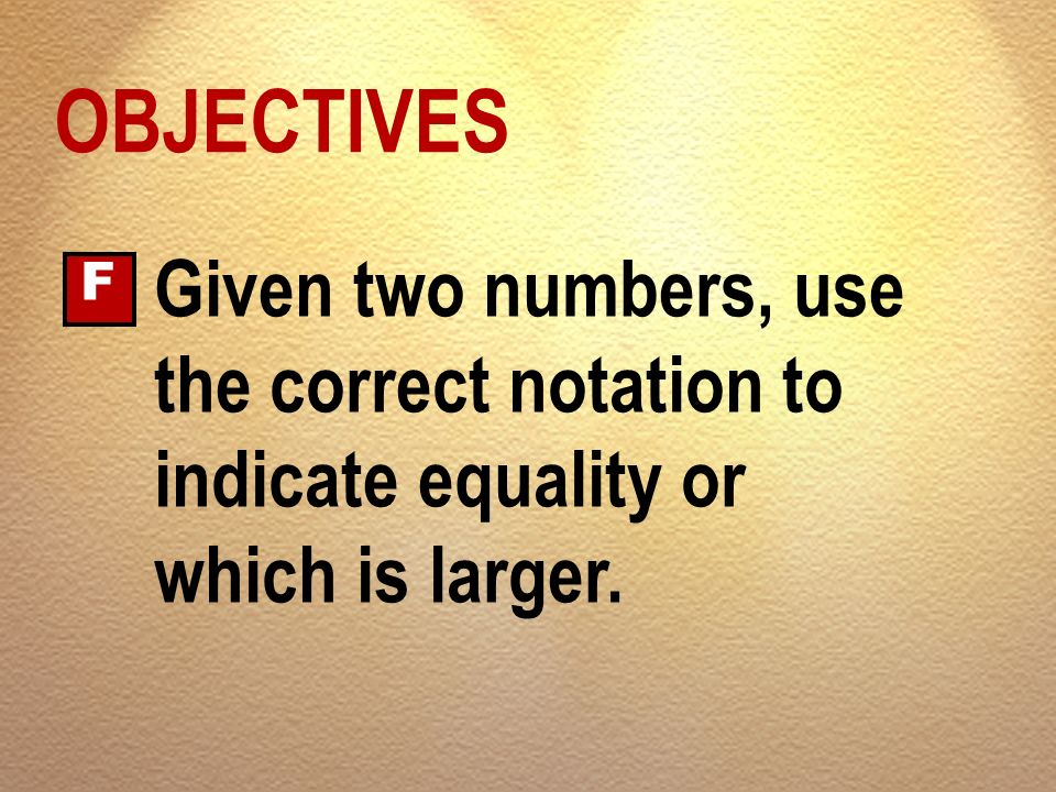 OBJECTIVES F Given two numbers, use the correct notation to indicate equality or which is larger.