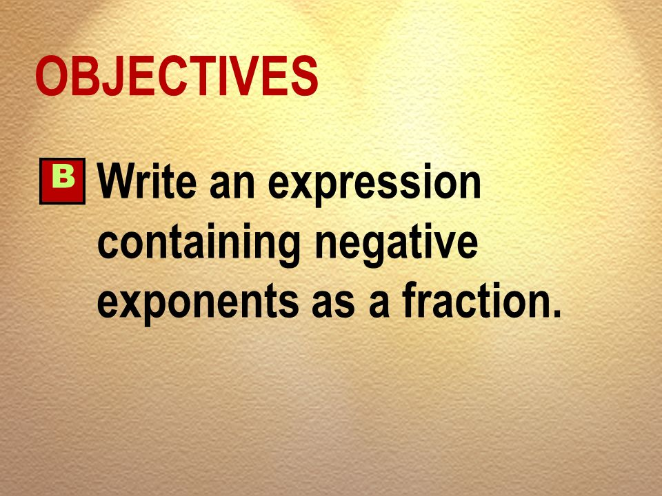 OBJECTIVES B Write an expression containing negative exponents as a fraction.