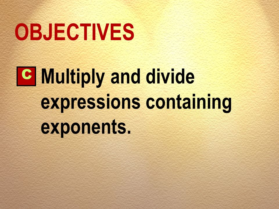 OBJECTIVES C Multiply and divide expressions containing exponents.