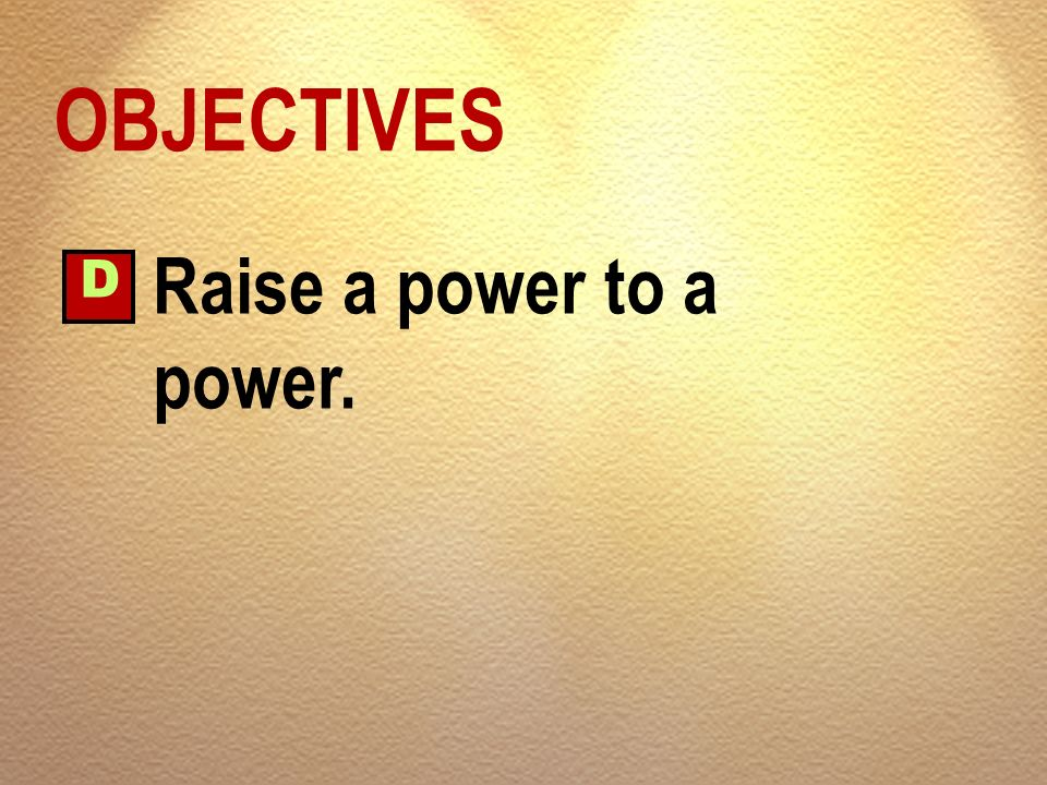 OBJECTIVES D Raise a power to a power.