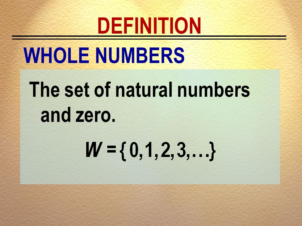 DEFINITION WHOLE NUMBERS The set of natural numbers and zero.