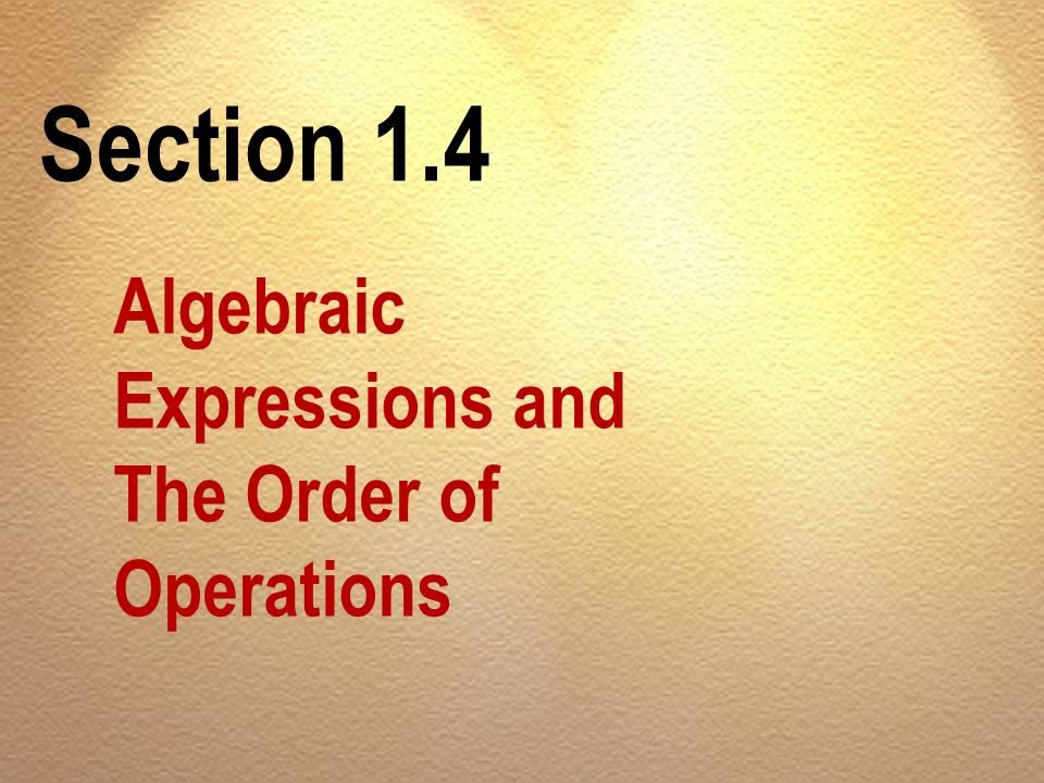 Section 1.4 Algebraic Expressions and The Order of Operations