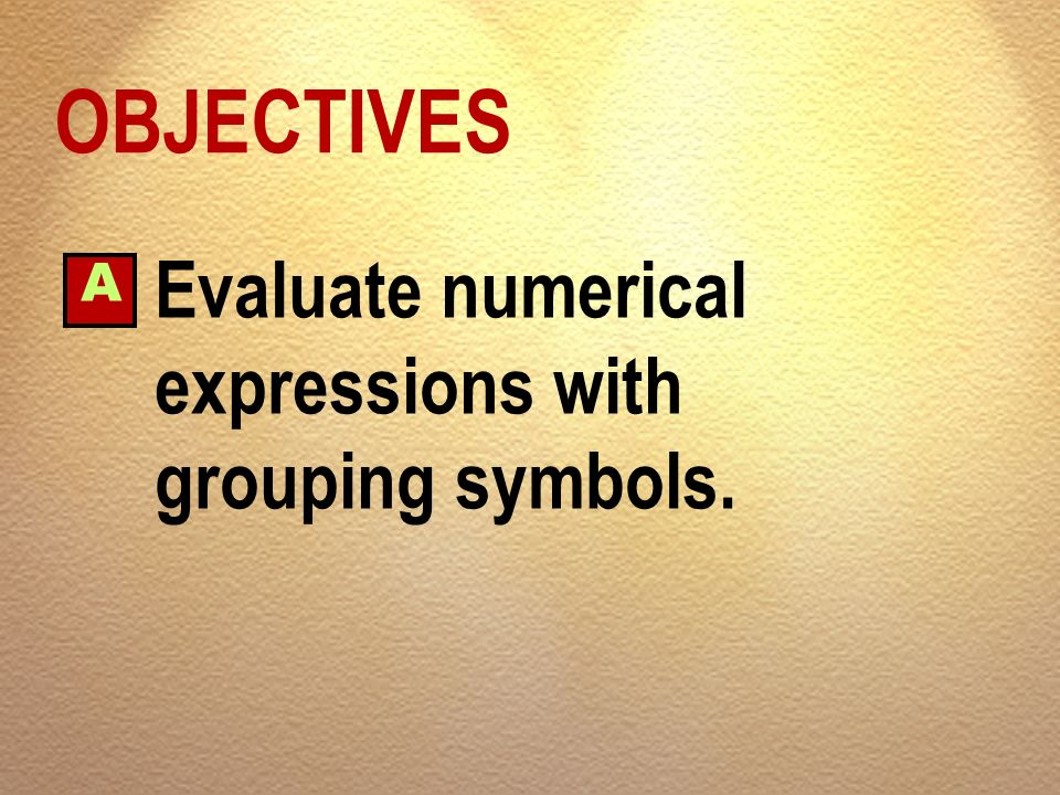 OBJECTIVES A Evaluate numerical expressions with grouping symbols.
