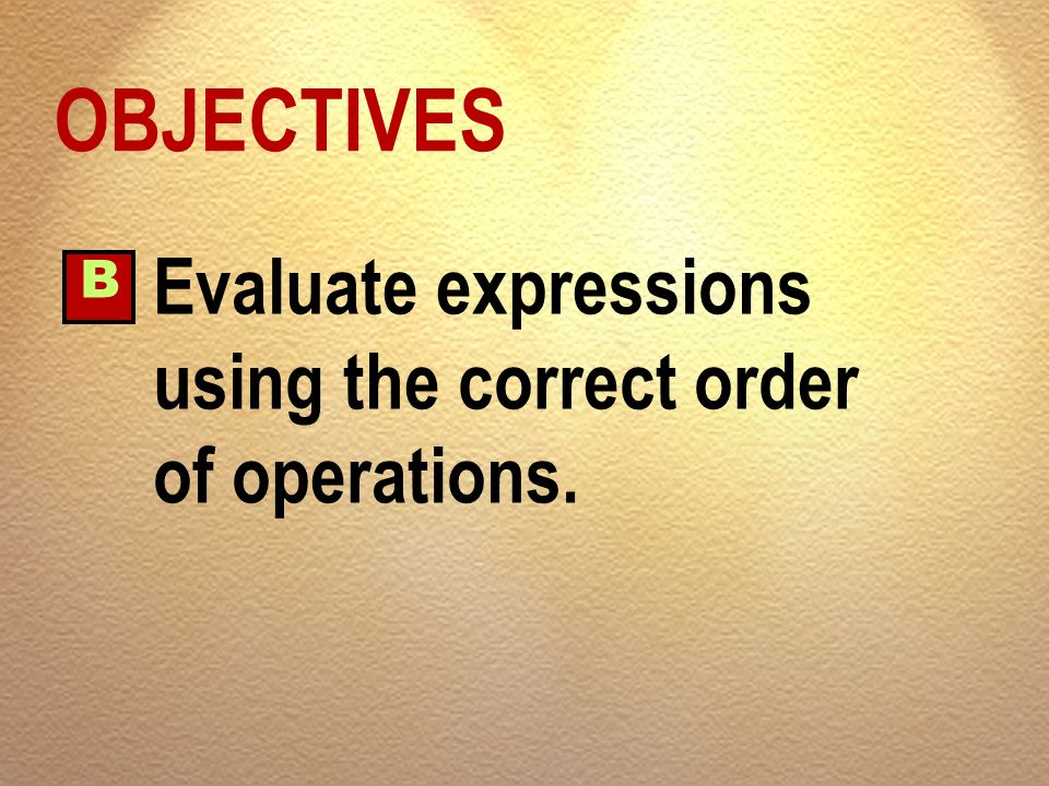 OBJECTIVES Evaluate expressions using the correct order of operations.