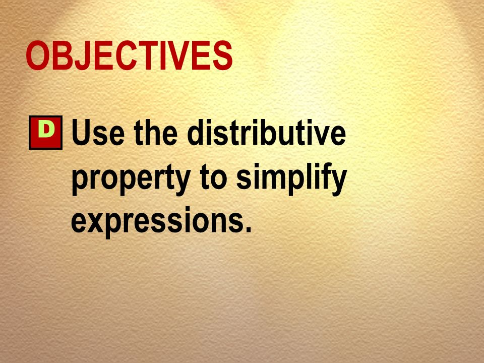 OBJECTIVES D Use the distributive property to simplify expressions.