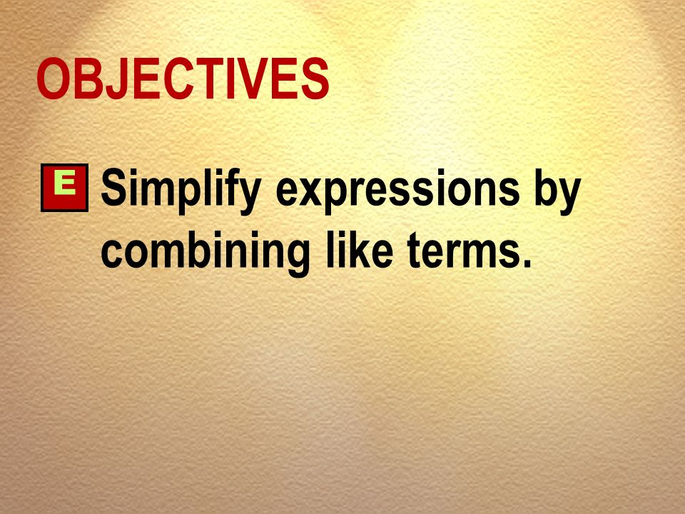 OBJECTIVES E Simplify expressions by combining like terms.