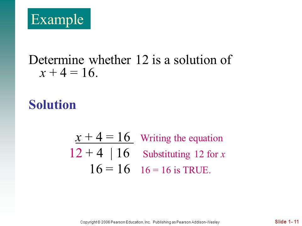 Example Determine whether 12 is a solution of x + 4 = 16. Solution