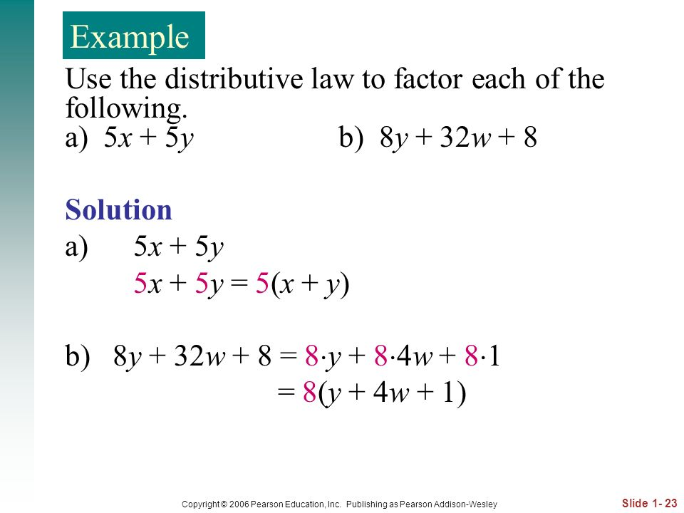 Example Use the distributive law to factor each of the following. a) 5x + 5y b) 8y + 32w + 8.