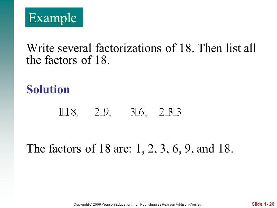 Example Write several factorizations of 18. Then list all the factors of 18. Solution. The factors of 18 are: 1, 2, 3, 6, 9, and 18.