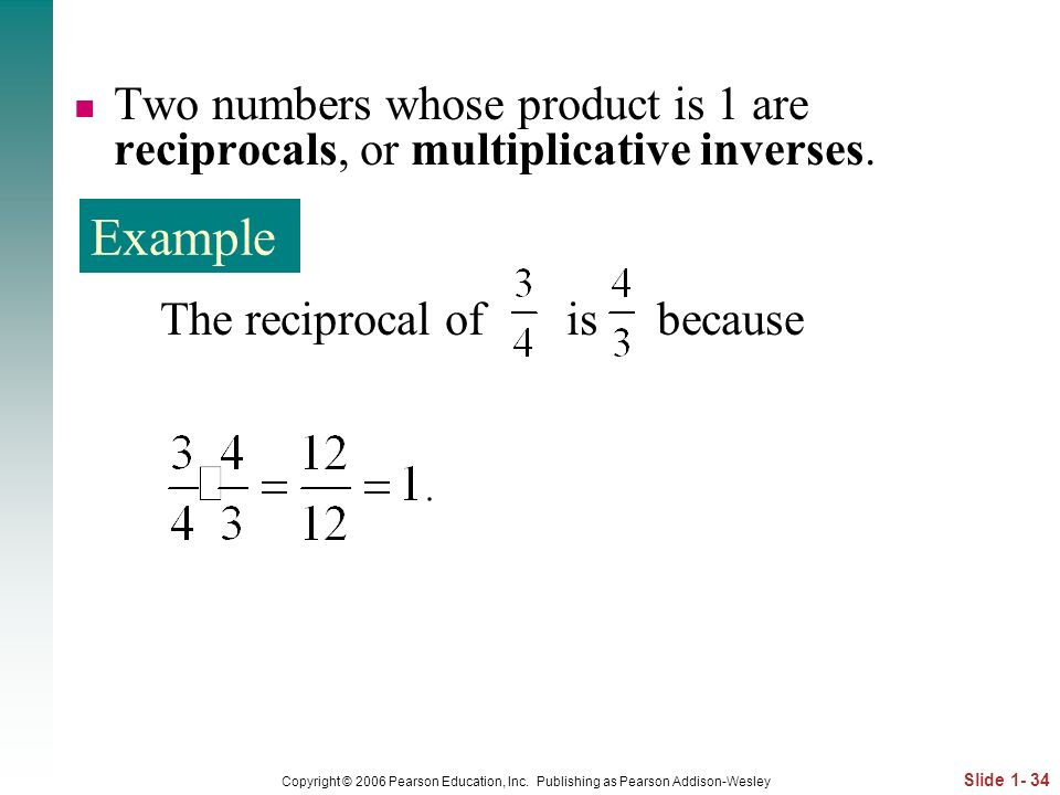 Two numbers whose product is 1 are reciprocals, or multiplicative inverses.