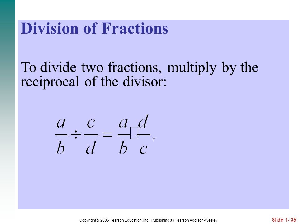 Division of Fractions To divide two fractions, multiply by the reciprocal of the divisor: