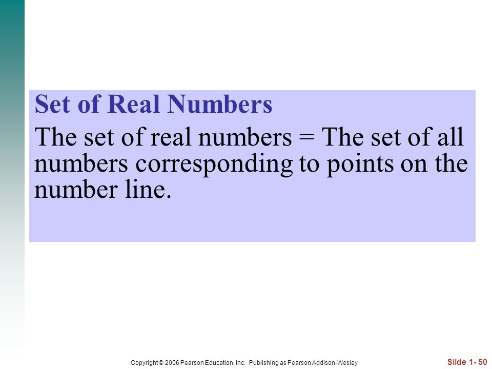 Set of Real Numbers The set of real numbers = The set of all numbers corresponding to points on the number line.