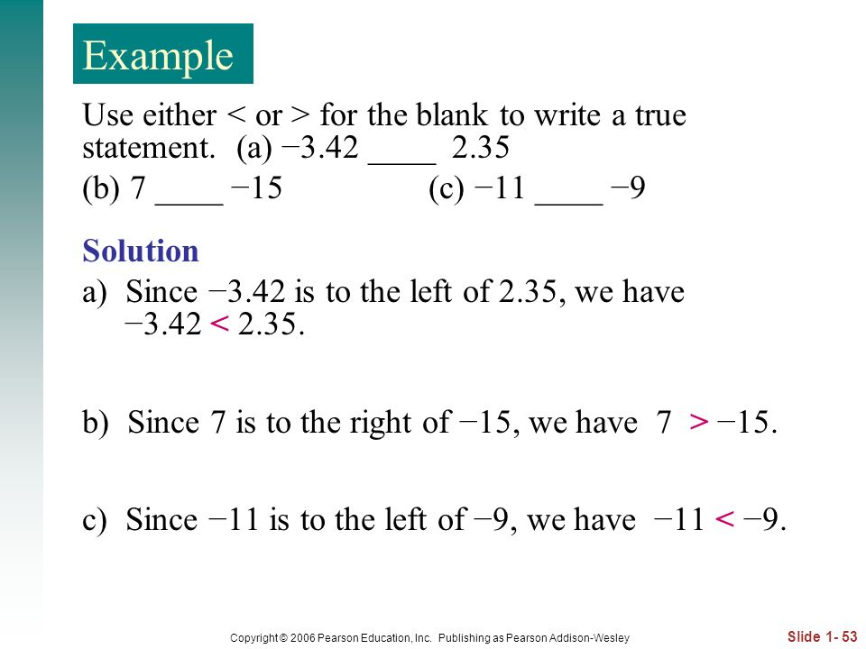 Example Use either < or > for the blank to write a true statement. (a) −3.42 ____ (b) 7 ____ −15 (c) −11 ____ −9.