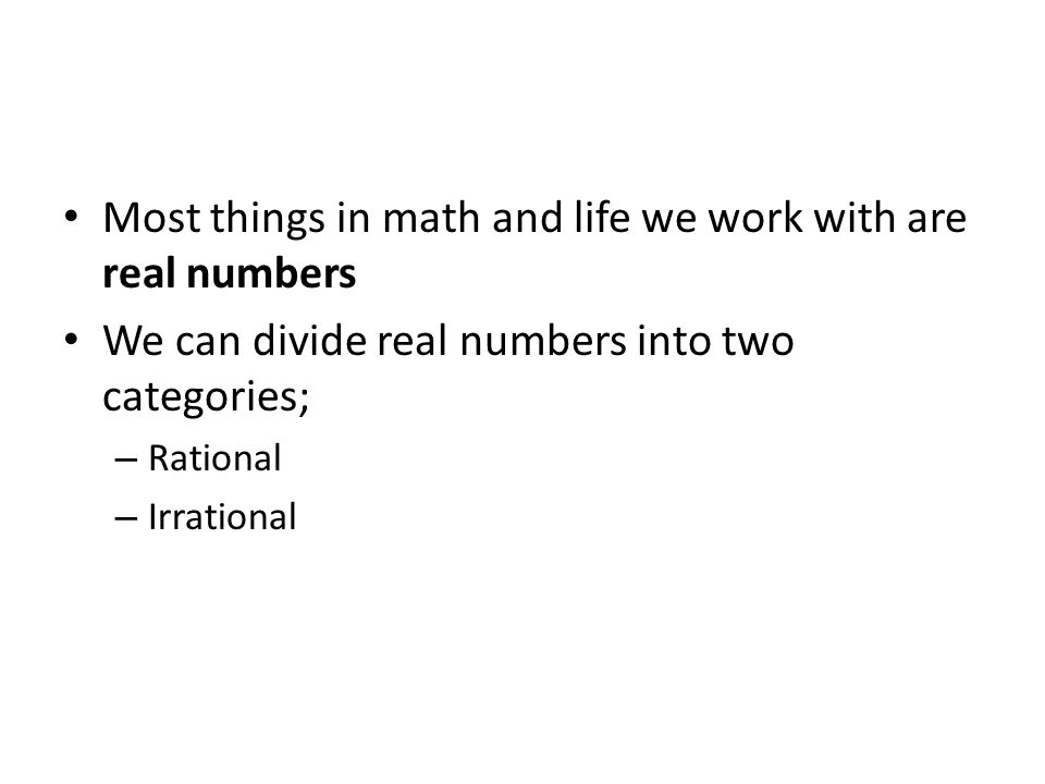 Most things in math and life we work with are real numbers
