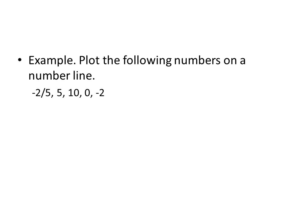 Example. Plot the following numbers on a number line.