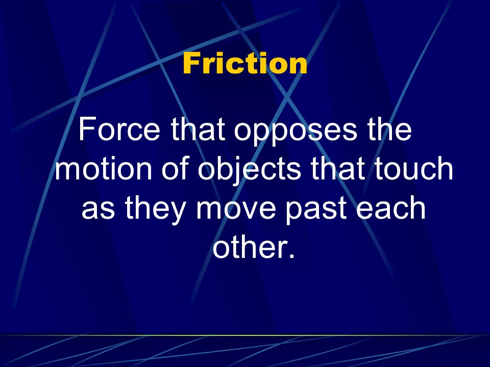 Friction Force that opposes the motion of objects that touch as they move past each other.