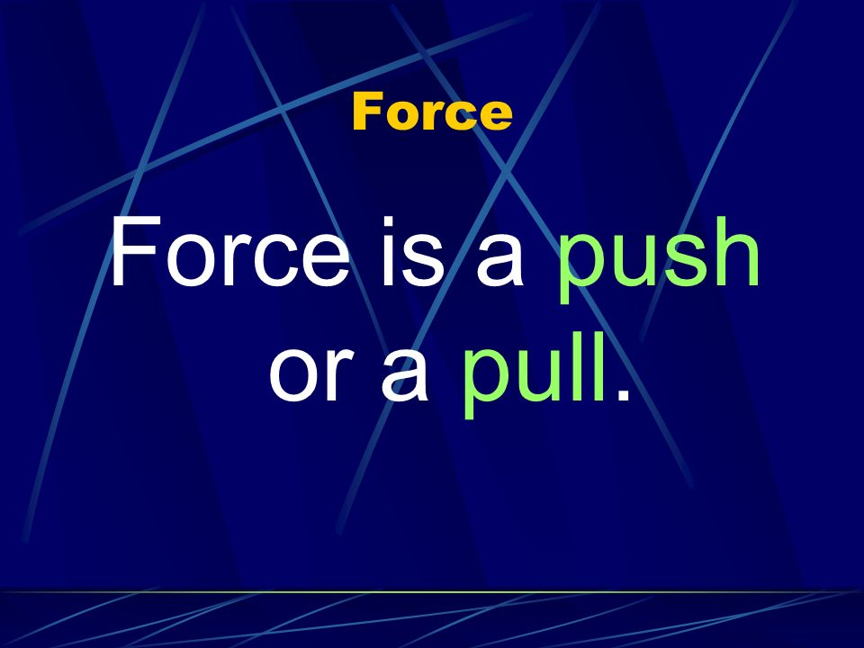 Force Force is a push or a pull.