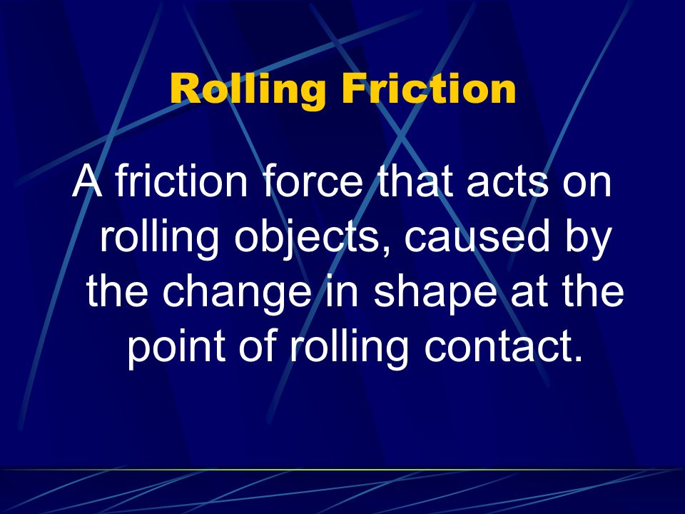 Rolling Friction A friction force that acts on rolling objects, caused by the change in shape at the point of rolling contact.
