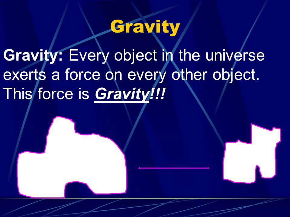Gravity Gravity: Every object in the universe exerts a force on every other object.