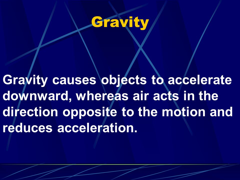 Gravity Gravity causes objects to accelerate downward, whereas air acts in the direction opposite to the motion and reduces acceleration.