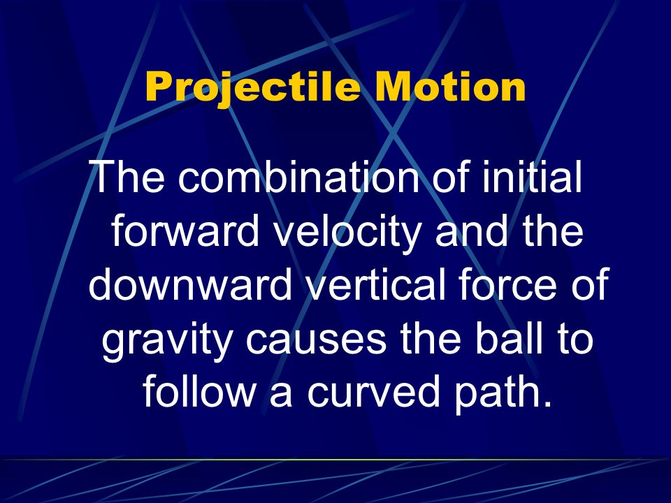 Projectile Motion The combination of initial forward velocity and the downward vertical force of gravity causes the ball to follow a curved path.