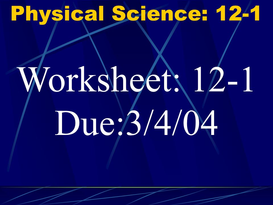 Physical Science: 12-1 Worksheet: 12-1 Due:3/4/04