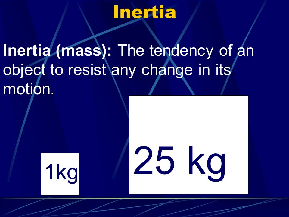Inertia Inertia (mass): The tendency of an object to resist any change in its motion. 25 kg 1kg