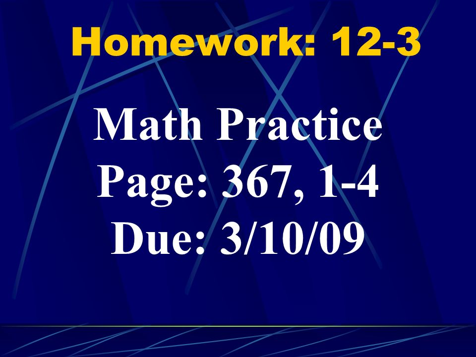 Math Practice Page: 367, 1-4 Due: 3/10/09