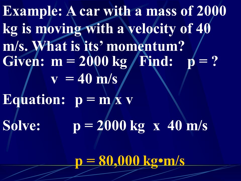 Example: A car with a mass of 2000 kg is moving with a velocity of 40 m/s. What is its' momentum