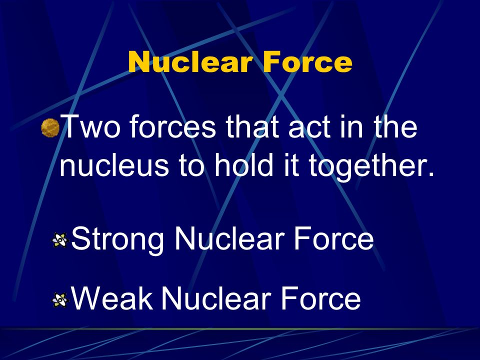 Two forces that act in the nucleus to hold it together.
