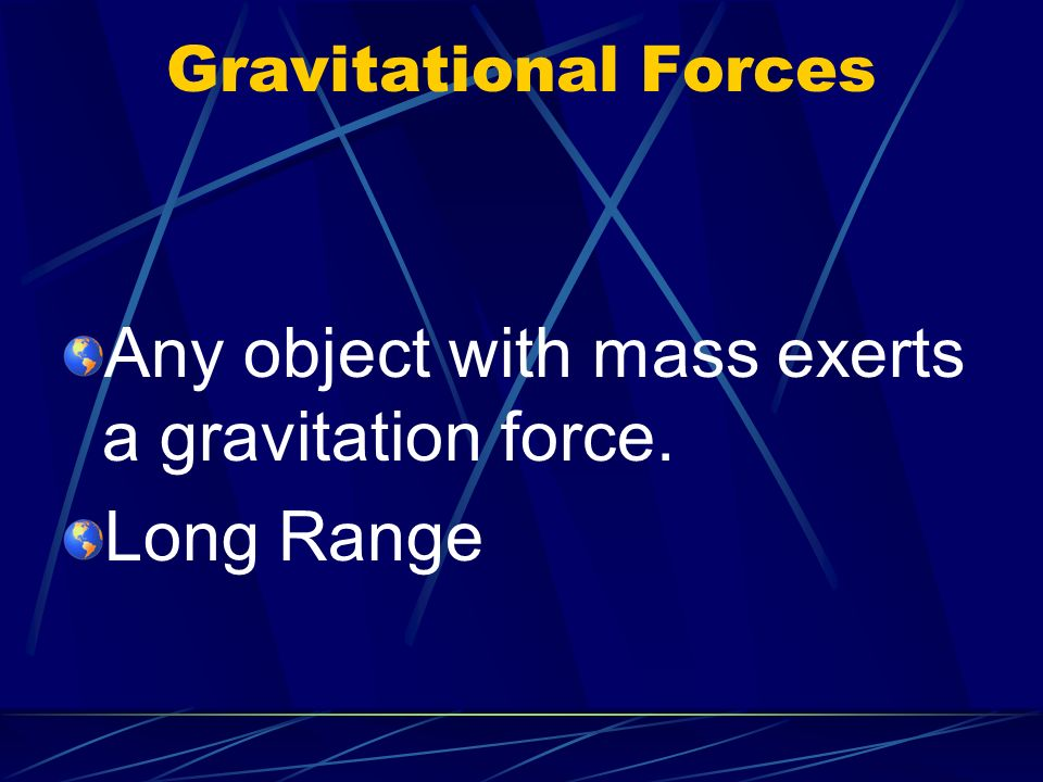 Any object with mass exerts a gravitation force. Long Range