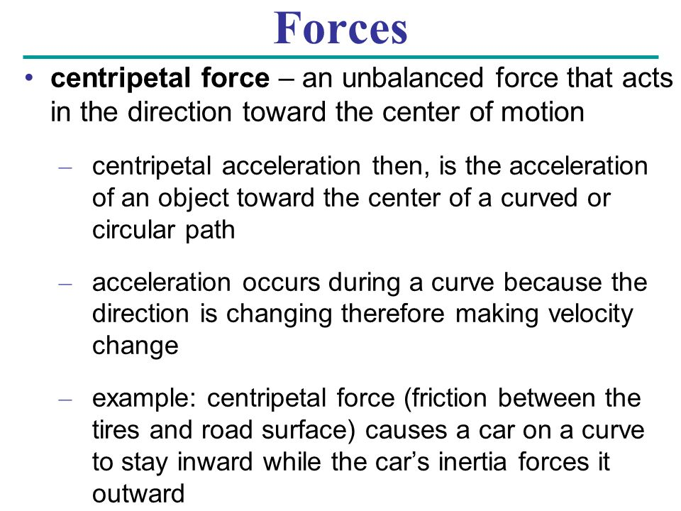 Forces centripetal force – an unbalanced force that acts in the direction toward the center of motion.