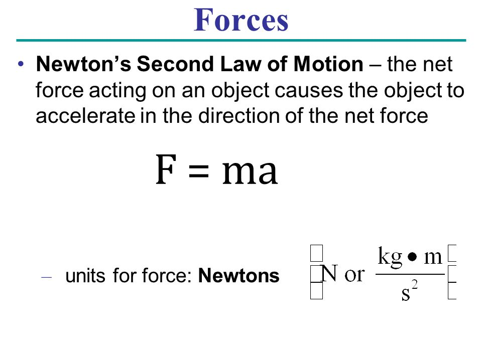 Forces Newton's Second Law of Motion – the net force acting on an object causes the object to accelerate in the direction of the net force.