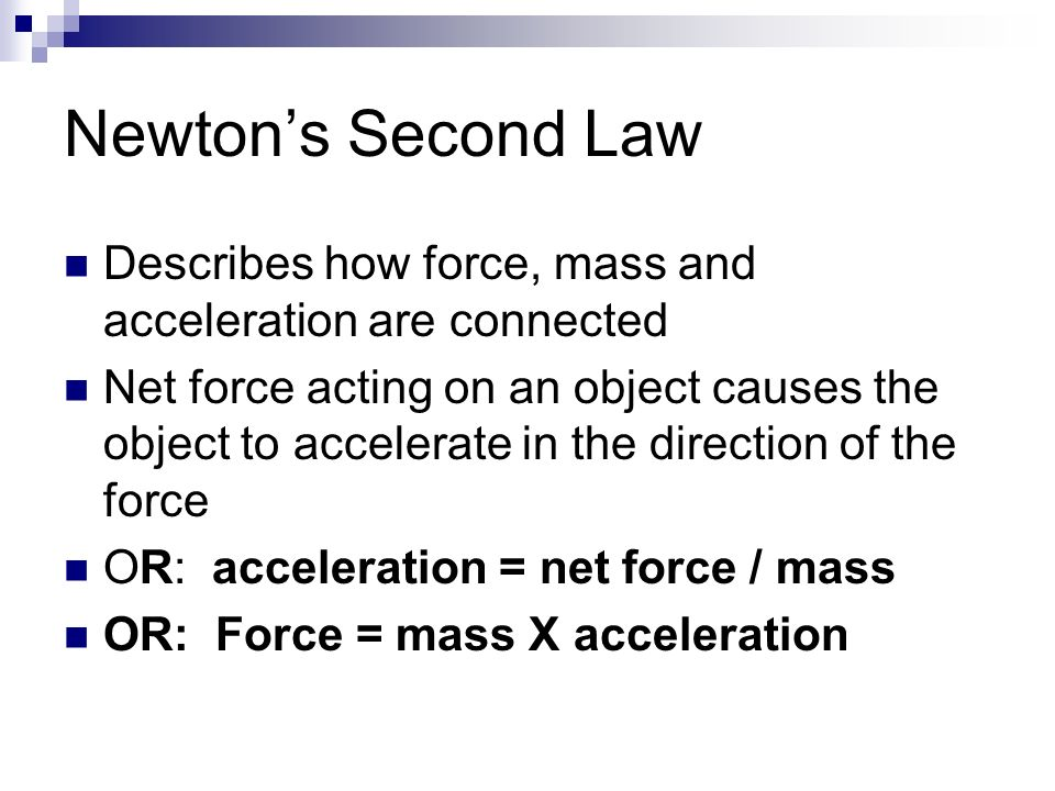 newton's second law and acceleration due According to isaac newton's second law of motion, acceleration is produced when a net force acts on a mass the net force is the sum of all the forces acting on the mass the second law states that the acceleration of an object is dependent upon two variables: force acting upon the object and the.