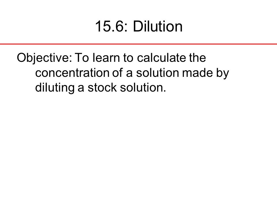15.6: Dilution Objective: To learn to calculate the concentration of a solution made by diluting a stock solution.